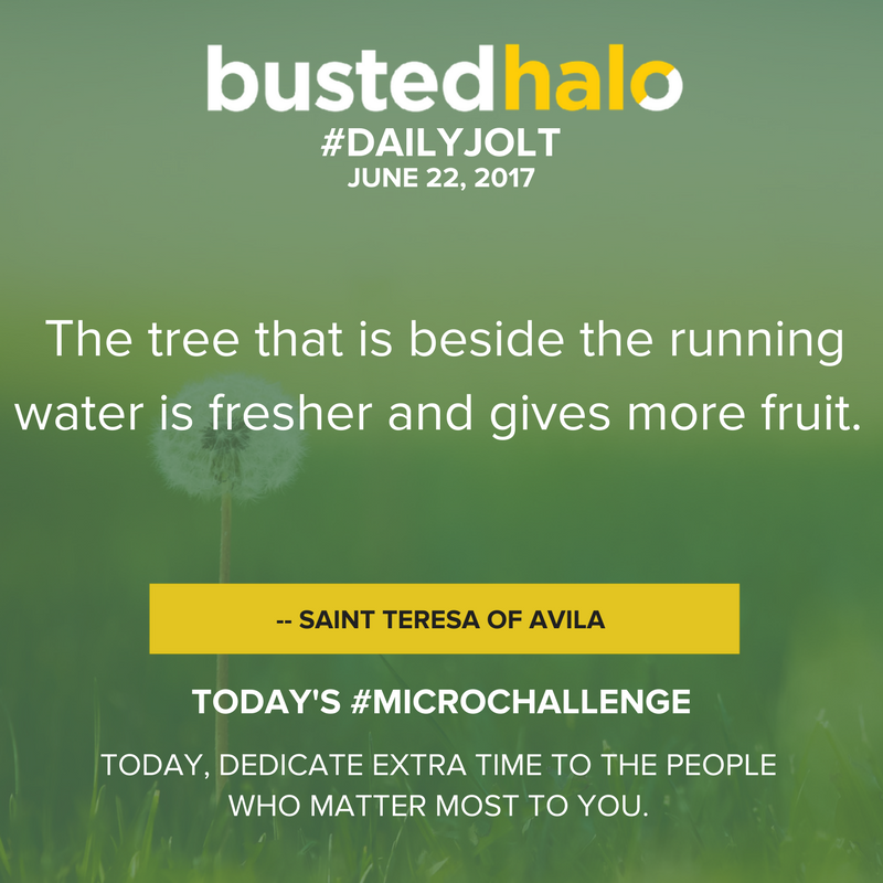 The tree that is beside the running water is fresher and gives more fruit. -- Saint Teresa of Avila
