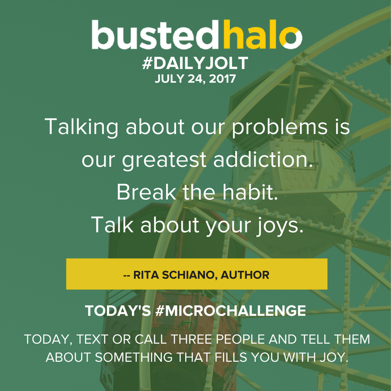 Talking about our problems is our greatest addiction. Break the habit. Talk about your joys. -- Rita Schiano, author