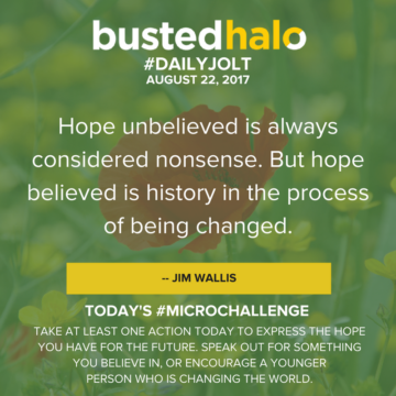 Hope unbelieved is always considered nonsense. But hope believed is history in the process of being changed. -- Jim Wallis