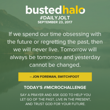 If we spend our time obsessing with the future or regretting the past, then we will never live. Tomorrow will always be tomorrow and yesterday cannot be changed. -- Jon Foreman, Switchfoot