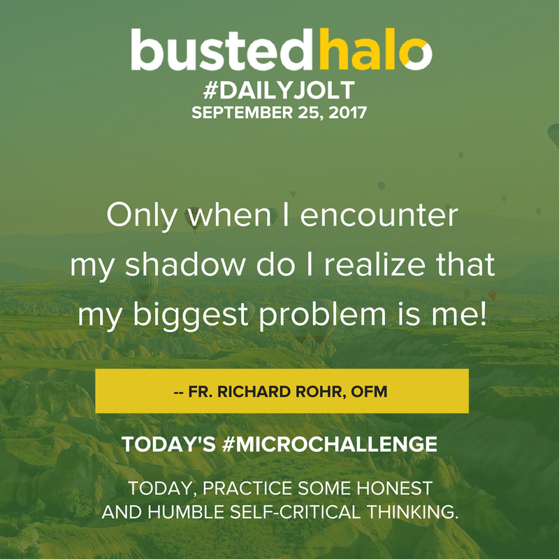 Only when I encounter my shadow do I realize that my biggest problem is me! -- Richard Rohr OFM