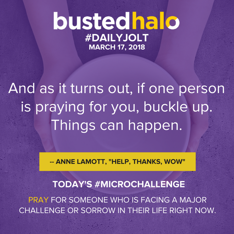 "And as it turns out, if one person is praying for you, buckle up. Things can happen. -- Anne Lamott, ""Help Thanks Wow"""