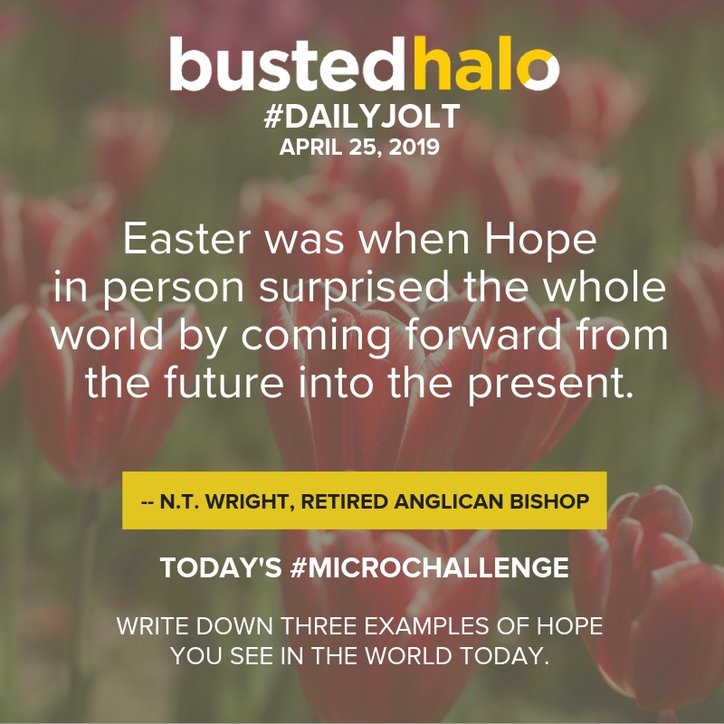 Easter was when Hope in person surprised the whole world by coming forward from the future into the present. – N.T. Wright, retired Anglican bishop