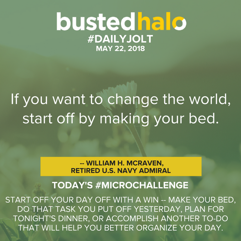 If you want to change the world, start off by making your bed. -- William H. McRaven, retired U.S. Navy Admiral