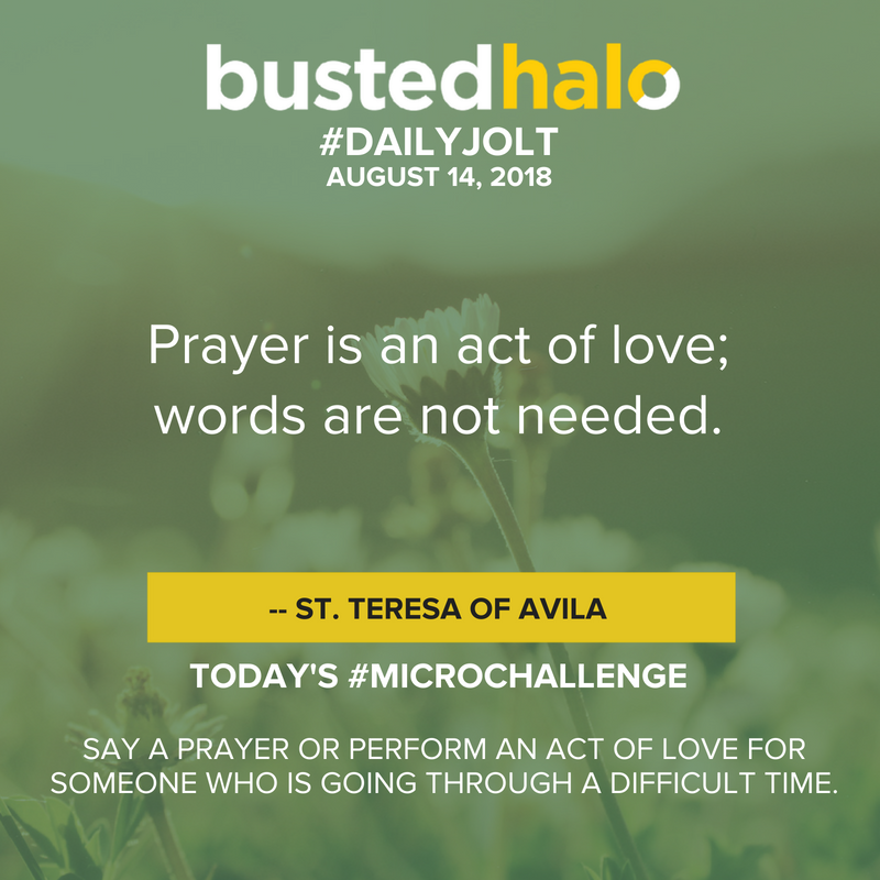 Prayer is an act of love; words are not needed. -- St. Teresa of Avila