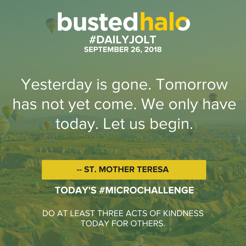 Yesterday is gone. Tomorrow has not yet come. We only have today. Let us begin. -- St. Mother Teresa