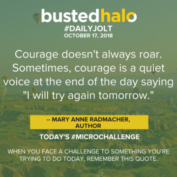 "Courage doesn't always roar. Sometimes, courage is a quiet voice at the end of the day saying ""I will try again tomorrow."" -- Mary Anne Radmacher, author"