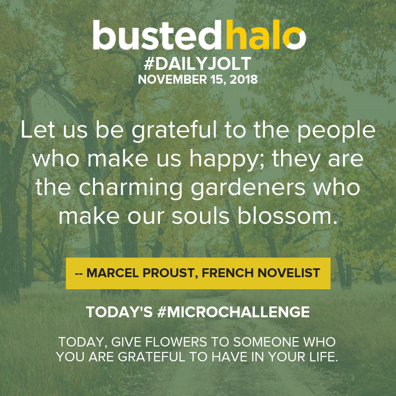 Let us be grateful to the people who make us happy; they are the charming gardeners who make our souls blossom. -- Marcel Proust, French novelist