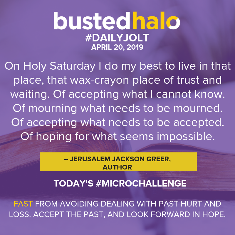 On Holy Saturday I do my best to live in that place, that wax-crayon place of trust and waiting. Of accepting what I cannot know. Of mourning what needs to be mourned. Of accepting what needs to be accepted. Of hoping for what seems impossible. -- Jerusalem Jackson Greer, author