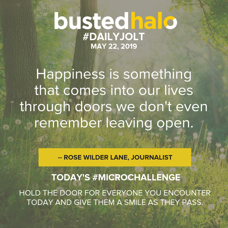 Happiness is something that comes into our lives through doors we don't even remember leaving open. -- Rose Wilder Lane, journalist