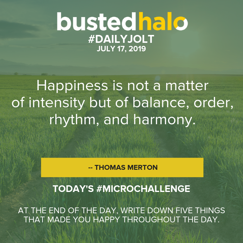 Happiness is not a matter of intensity but of balance, order, rhythm, and harmony. -- Thomas Merton