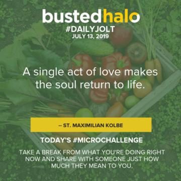 A single act of love makes the soul return to life. -- St. Maximilian Kolbe