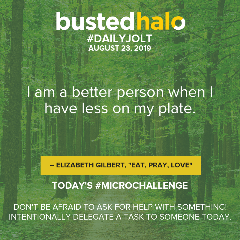 I am a better person when I have less on my plate. -- Elizabeth Gilbert, Eat, Pray, Love