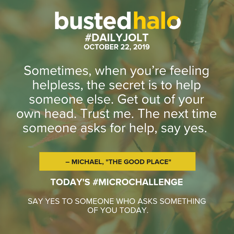"Sometimes, when you're feeling helpless, the secret is to help someone else. Get out of your own head. Trust me. The next time someone asks for help, say yes. -- Michael, ""The Good Place"""