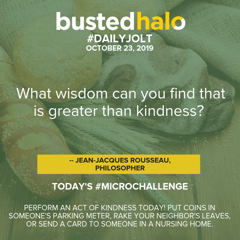 What wisdom can you find that is greater than kindness? -- Jean Jacques Rousseau, Philosopher