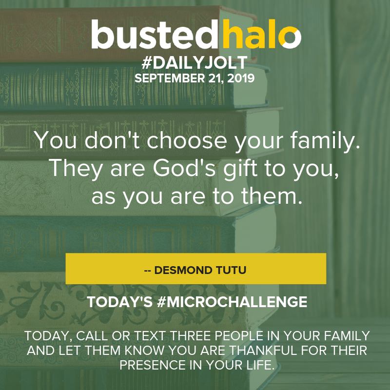 You don't choose your family. They are God's gift to you, as you are to them. -- Desmond Tutu