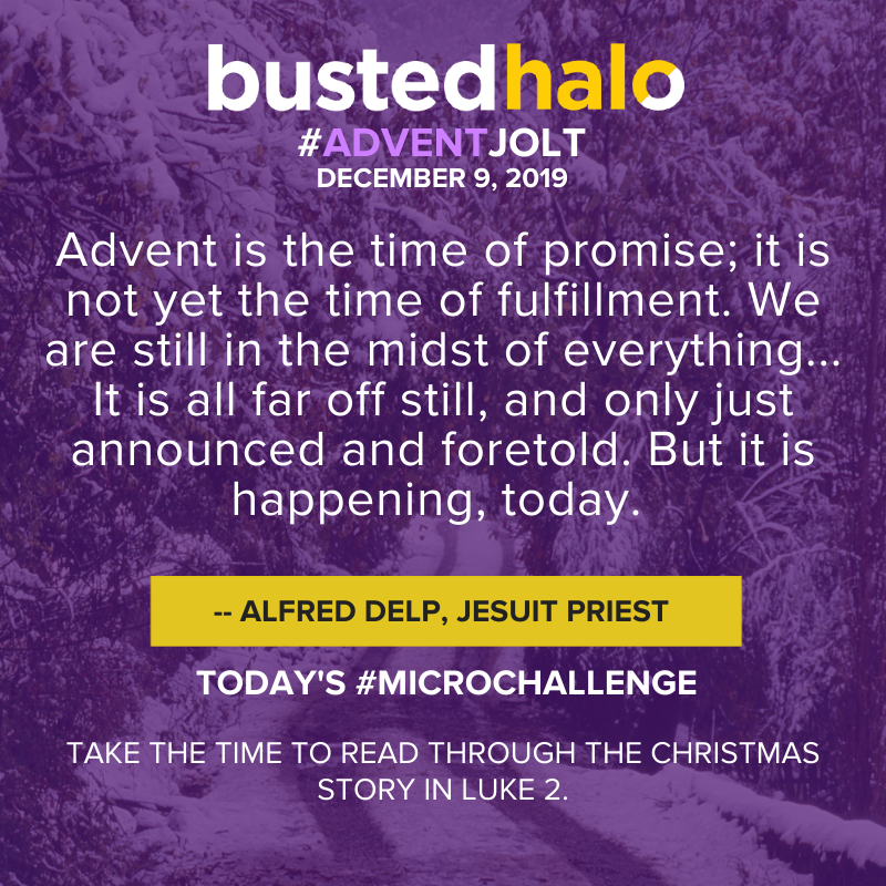 """Advent is the time of promise; it is not yet the time of fulfillment. We are still in the midst of everything... It is all far off still, and only just announced and foretold. But it is happening, today."" -- Alfred Delp, Jesuit Priest"