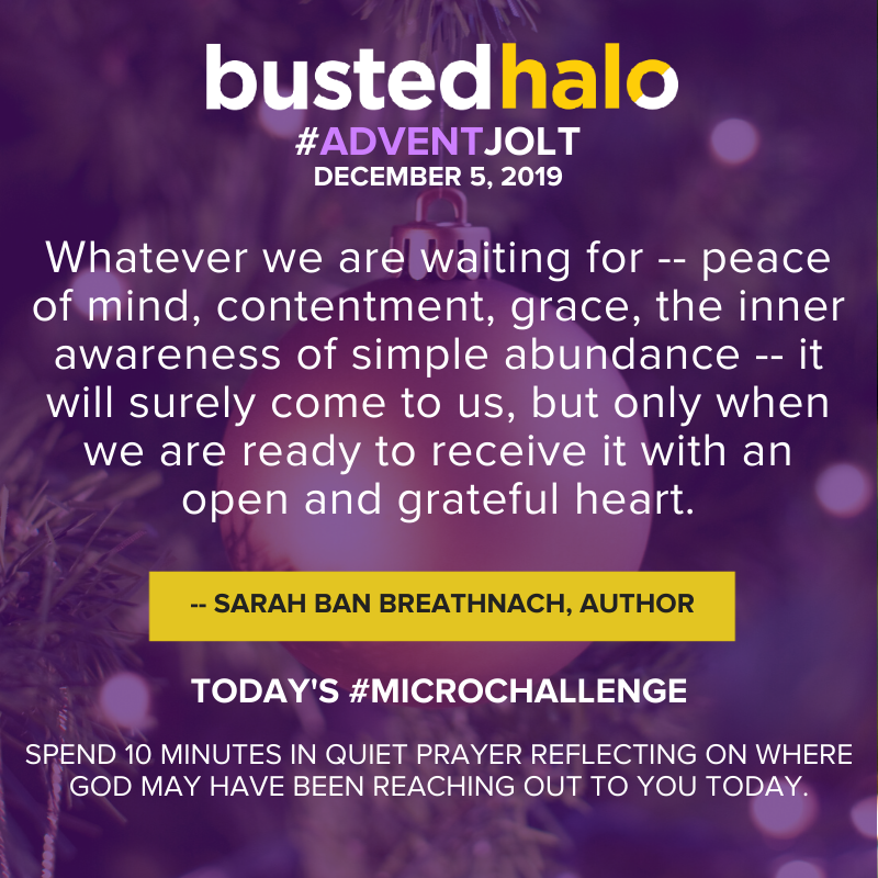 """Whatever we are waiting for -- peace of mind, contentment, grace, the inner awareness of simple abundance -- it will surely come to us, but only when we are ready to receive it with an open and grateful heart."" -- Sarah Ban Breathnach, Author"