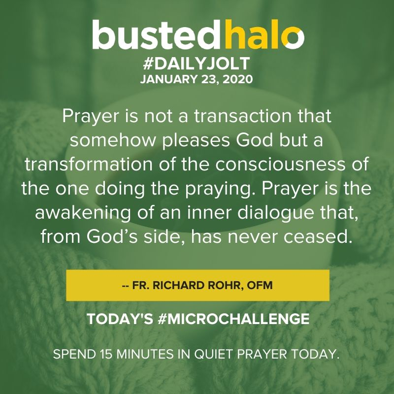 Prayer is not a transaction that somehow pleases God but a transformation of the consciousness of the one doing the praying. Prayer is the awakening of an inner dialogue that, from God's side, has never ceased. -- Fr. Richard Rohr, OFM