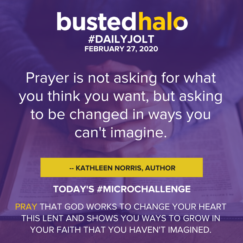 Prayer is not asking for what you think you want, but asking to be changed in ways you can't imagine. -- Kathleen Norris, author