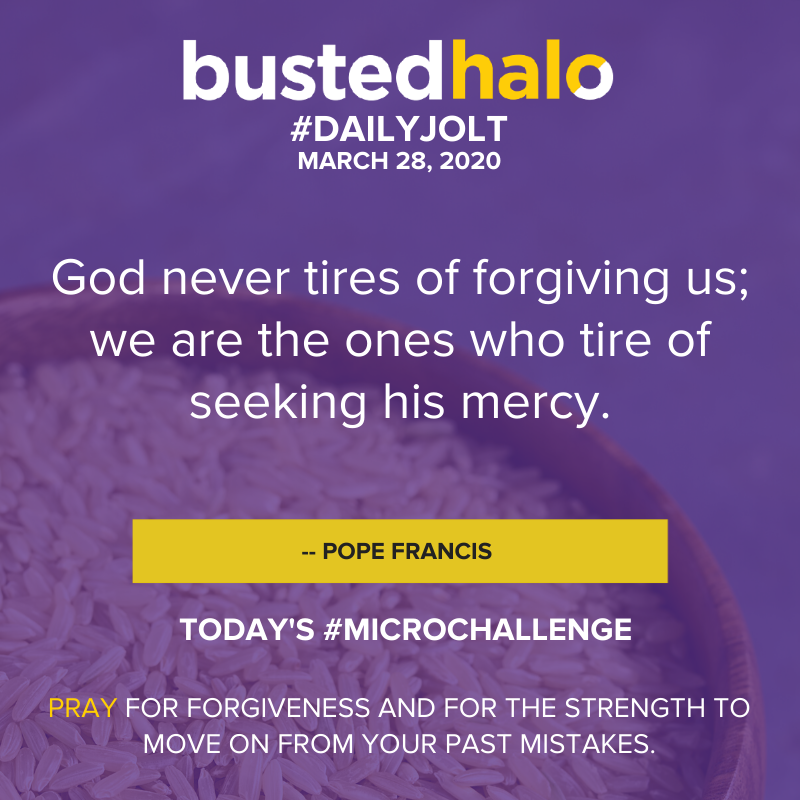 God never tires of forgiving us; we are the ones who tire of seeking his mercy. --Pope Francis