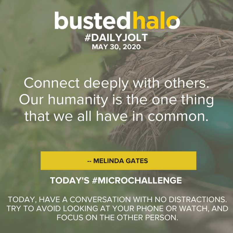 Connect deeply with others. Our humanity is the one thing that we all have in common. -- Melinda Gates
