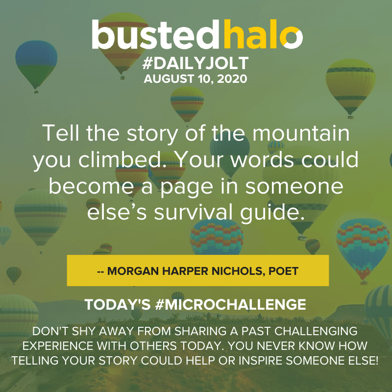 Tell the story of the mountain you climbed. Your words could become a page in someone else's survival guide. -- Morgan Harper Nichols, poet