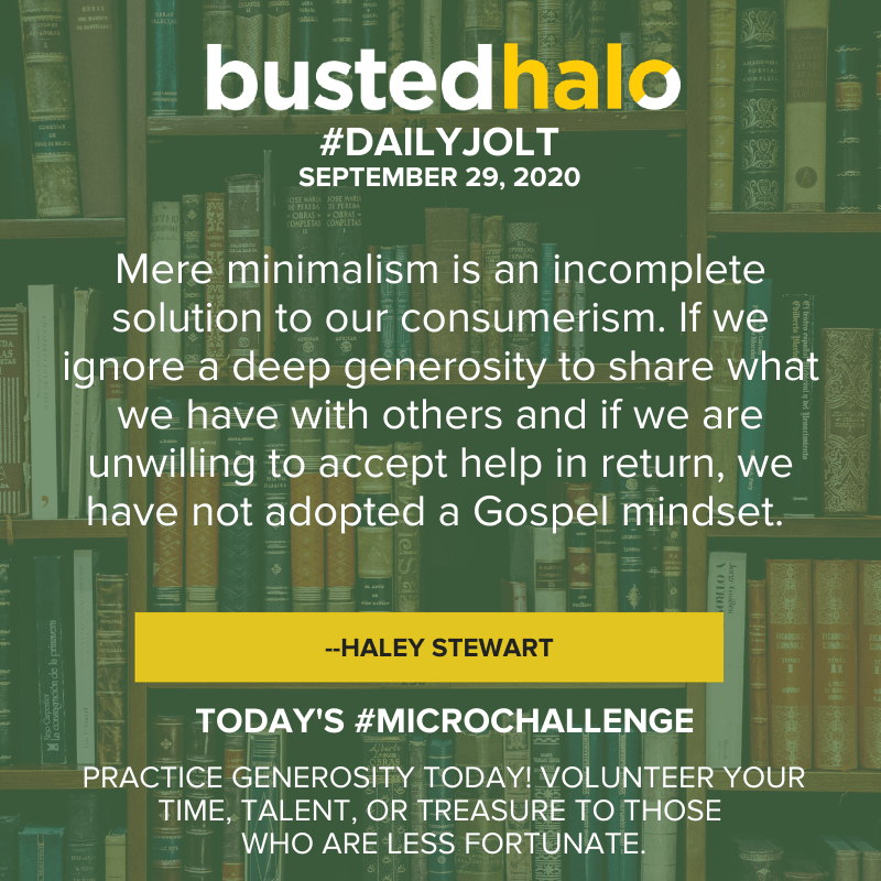 Mere minimalism is an incomplete solution to our consumerism. If we ignore a deep generosity to share what we have with others and if we are unwilling to accept help in return, we have not adopted a Gospel mindset. -- Haley Stewart